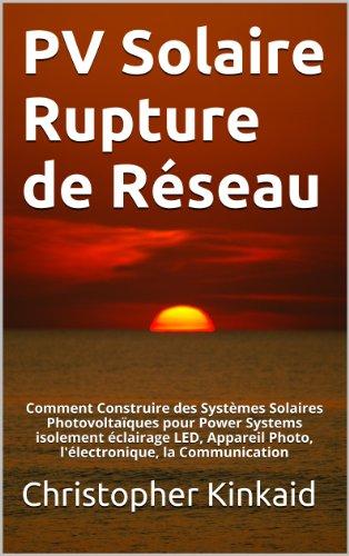 PV Solaire Rupture de Réseau: Comment Construire des Systèmes Solaires Photovoltaïques pour Power Systems isolement éclairage LED, Appareil Photo, l'électronique, la Communication (French Edition)