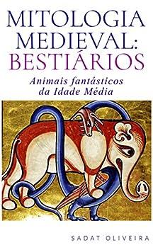 Mitologia Medieval: Bestiários: Animais fantásticos da Idade Média por [Oliveira, Sadat]