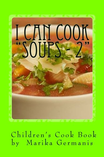 "I Can Cook: ""Soups"" - 2 (Children's Cook Book Series) (Volume 10) by Marika Germanis"