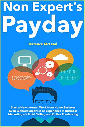 Non-Expert's Payday (2018 Guide): Start a New Internet Work from Home Business Even Without Expertise or Experience In Business Marketing via Tshirt Selling and Online Freelancing