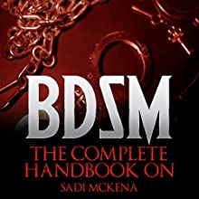 The Complete Handbook on BDSM Audiobook by Sadi Mckena Narrated by Louise Cooksey