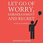 Let Go of Worry, Embarrassment and Regret: 3 Steps to Happiness | Jennifer Alison