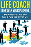 Life Coach - Discover Your Purpose: Do What You Love and Live a Purpose Driven Life