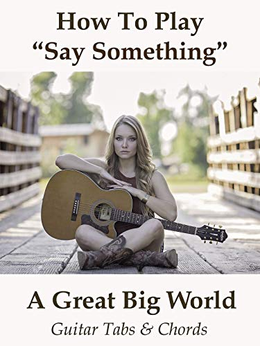 How To Play Say Something By A Great Big World - Guitar Tabs & Chords