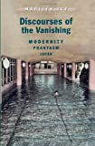 Discourses of the Vanishing : Modernity, Phantasm, Japan, Ivy, Marilyn, 0226388328