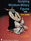 Sculpting Miniature Military Figures, Kim Jones, 0887406262