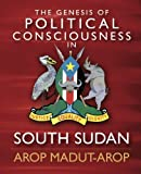 The Genesis of Political Consciousness in South Sudan, Arop Arop, 1463561539