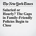 Salaried or Hourly? The Gaps in Family-Friendly Policies Begin to Close   Claire Cain Miller