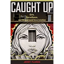Caught Up: Girls, Surveillance, and Wraparound Incarceration (Gender and Justice Book 2)