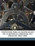 Tentativas para la Pacificación de la República Oriental Del Uruguay, 1863-1865, Andrs Lamas and Andrés Lamas, 1149550546
