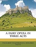 A Fairy Opera in Three Acts, Engelbert Humperdinck and Adelheid Wette, 1178618056