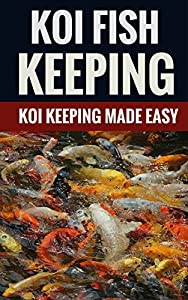 Koi Fish Keeping - Koi Keeping Made Easy by James Newfields