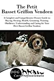 The Petit Basset Griffon Vendeen: A Complete and Comprehensive Owners Guide to: Buying, Owning, Health, Grooming, Training, Obedience, Understanding and ... Caring for a Dog from a Puppy to Old Age 1)