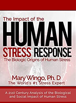 The Impact of the Human Stress Response: The Biologic Origins of Human Stress (A Practical Stress Management Book About the Mind Body Connection of Stress) by [Wingo, Mary]