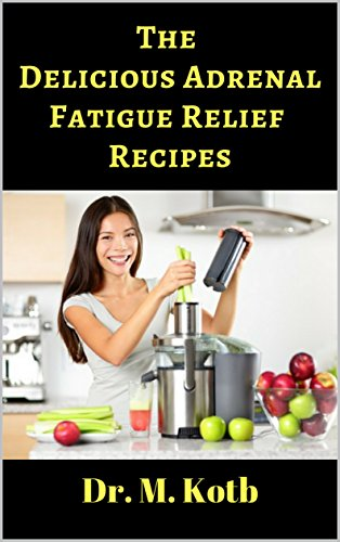 The Delicious Adrenal Fatigue Relief Recipes: The ultimate guide for Adrenal Fatigue Relief by 155 amazing Energy Boosting recipes (for beginners) by [Kotb, Dr]