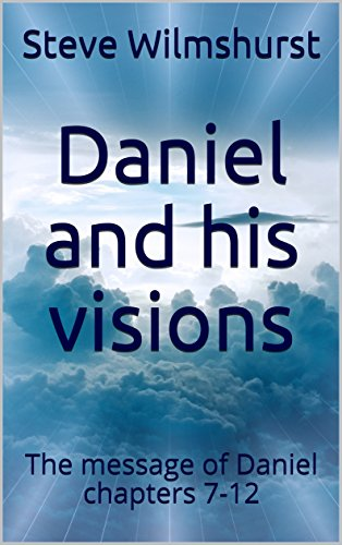Daniel and his visions: The message of Daniel chapters 7-12 (The Four Beasts Of Daniel Chapter 7)