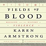 Fields of Blood: Religion and the History of Violence | Karen Armstrong