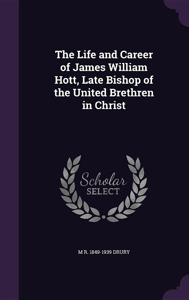 Read Online The Life and Career of James William Hott, Late Bishop of the United Brethren in Christ ebook