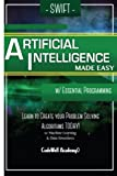 img - for Swift Programming Artificial Intelligence: Made Easy, w/ Essential Programming Learn to Create your * Problem Solving * Algorithms! TODAY! w/ Machine ... engineering, r programming, iOS development) book / textbook / text book