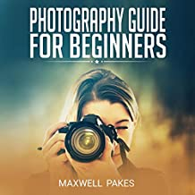 Photography Guide for Beginners: An Expert and Practical Guide to Taking Wonderful Photos