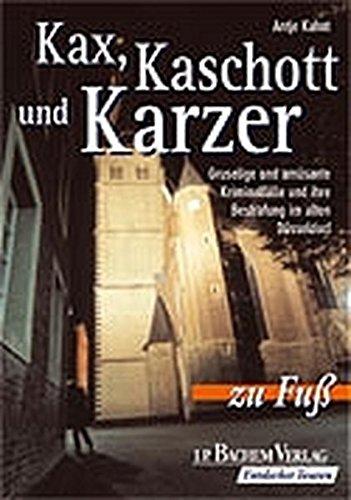 Kax, Kaschott und Karzer: Gruselige und amüsante Kriminalfälle und ihre Bestrafung im alten Düsseldorf