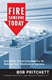 Fire Someone Today: And Other Surprising Tactics for Making Your Business a Success