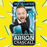 See Ya Later: The World According to Arron Crascall | Arron Crascall