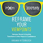 Reframe Your Viewpoints: Harness Stress & Anxiety: Transform It into Peace & Confidence | Virginia Ritterbusch