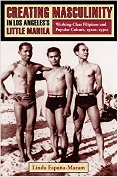 Creating Masculinity in Los Angeles's Little Manila: Working-Class Filipinos and Popular Culture, 1920s-1950s (Popular Cultures, Everyday Lives) by Linda Espa???a-Maram (2006-04-25)