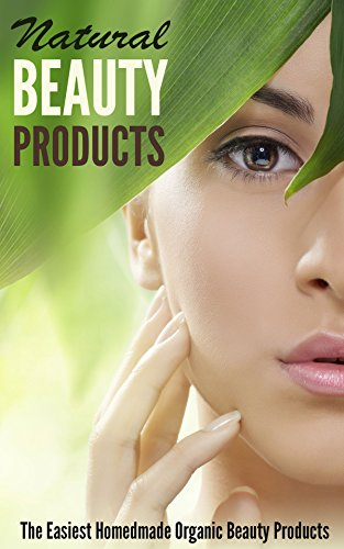 Natural Beauty Products: The Easiest Homemade Organic Beauty Products