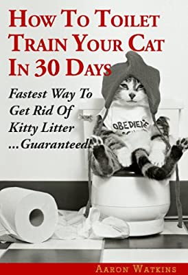 How To Toilet Train Your Cat In 30 Days: Fastest Way To Get Rid Of Kitty Litter...Guaranteed!