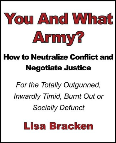 You And What Army? How to Neutralize Conflict and Negotiate Justice For the Totally Outgunned, Inwardly Timid, Burnt Out or Socially Defunct by [Bracken, Lisa]