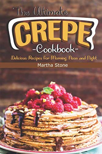 The Ultimate Crepes Cookbook: Delicious Recipes for Morning, Noon and Night by Martha Stone