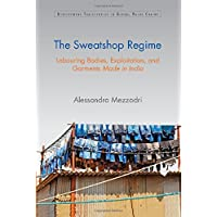 The Sweatshop Regime: Labouring Bodies, Exploitation, and Garments Made in India (Development Trajectories in Global Value Chains)