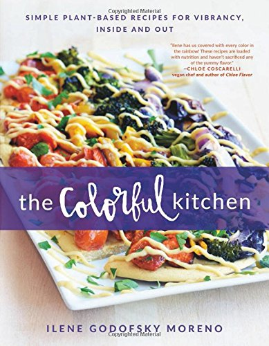 The Colorful Kitchen: Simple Plant-Based Recipes for Vibrancy, Inside and Out by Ilene Godofsky Moreno