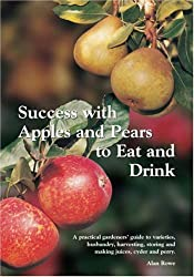 Success with Apples and Pears to Eat and Drink: A Practical Gardeners' Guide to Varieties, Husbandry, Harvesting, Storing and Making Juices, Cyder and Perry