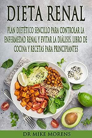 Dieta Renal: Plan Dietético Sencillo para Controlar la Enfermedad Renal y Evitar la Diálisis. Libro de Cocina y Recetas para Principiantes. (Spanish ...