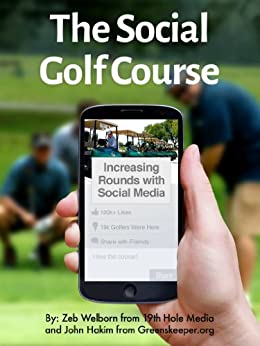 The Social Golf Course: Increasing Rounds with Social Media by [Welborn, Zeb, Hakim, John]