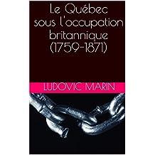 Le Québec sous l'occupation britannique (1759-1871) (French Edition)