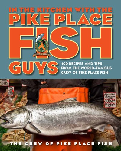 In the Kitchen with the Pike Place Fish Guys: 100 Recipes and Tips from the WorldFamous Crew of Pike Place Fish