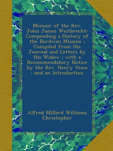 Memoir of the Rev. John James Weitbrecht: Compending a History of the Burdwan Mission ; Compiled from His Journal and Letters by His Widow ; with a ... by the Rev. Henry Venn ; and an Introduction