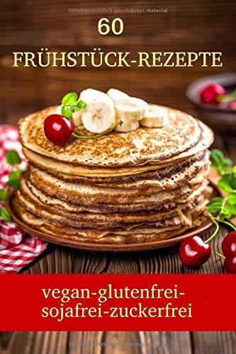 60 Frühstück Rezepte  Vegan Glutenfrei Sojafrei Zuckerfrei