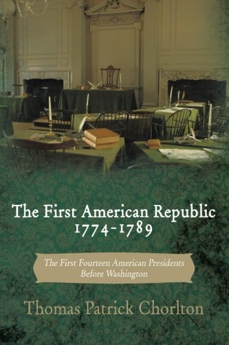 Download The First American Republic 1774-1789: The First Fourteen American Presidents Before Washington pdf