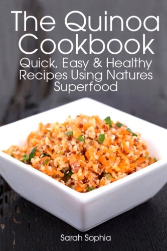 The Quinoa Cookbook: Quick, Easy and Healthy Recipes Using Natures Superfood