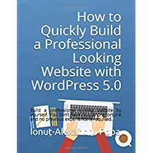 How to Quickly Build a Professional Looking Website with Wordpress 5.0: Build a professional looking website by yourself. You don't have to spend a fortune and no previous experience is required.