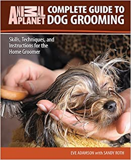 Complete Guide To Dog Grooming Skills Techniques And Instructions