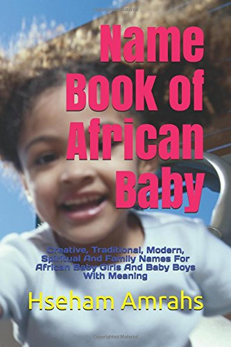 Name Book of African Baby: Creative, Traditional, Modern, Spiritual And Family Names For African Baby Girls And Baby Boys With Meaning