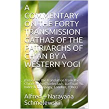 A COMMENTARY ON THE FORTY TRANSMISSION GATHAS OF  THE PATRIARCHS OF CH'AN BY A WESTERN YOGI: (Based on the translation from the Chinesee by Charles Luk, ... & Company, London, 1960.) (Spiritual Yoga)