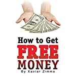 How to Get Free Money: The Perfect Cash Generator Guide During the Current Economic Crisis, Especially If You Need to Boost Your Monthly Income | Xavier Zimms