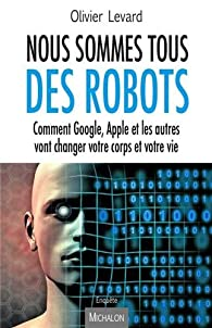Livres Couvertures de Nous sommes tous des robots - Comment Google, Apple et les autres vont changer votre corps et votre vie